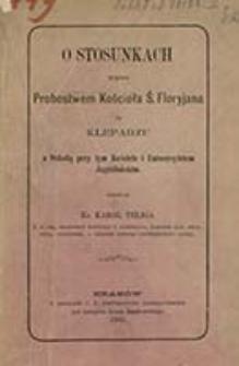 O stosunkach między probostwem Kościoła Ś. Floryjana na Kleparzu a Szkołą przy tym Kościele i Uniwersytetem Jagiellońskim / napisał Karol Teliga