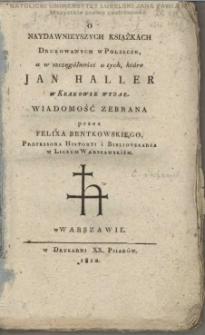 O naydawnieyszych książkach drukowanych w Polszcze, a w szczególności o tych, które Jan Haller w Krakowie wydał / wiadomość zebrana przez Felixa Bentkowskiego.