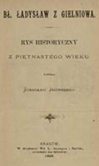 Bł. Ładysław z Gielniowa : rys historyczny z piętnastego wieku / napisał Stanisław Jastrzębiec