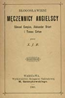 Błogosławieni męczennicy angielscy : Edmund Campion, Aleksander Briant i Tomasz Cottam / przez X. J. B.