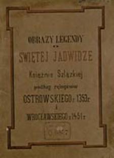 Obrazy legendy o świętej Jadwidze księżnie szlązkiej podług rękopisów Ostrowskiego z 1353 r. i Wrocławskiego z 1451 r.