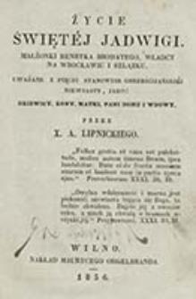 Życie świętej Jadwigi : małżonki Henryka Brodatego, władcy na Wrocławiu i Szlązku, uważane z pięciu stanowisk chrześcijańskiej niewiasty, jako: dziewicy, żony, matki, pani domu i wdowy / przez X. A. Lipnickiego
