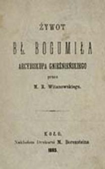 Żywot bł. Bogumiła arcybiskupa gnieźnieńskiego / przez M. R. Witanowskiego