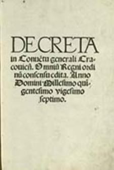 Decreta in Conue[n]tu generali Cracovien[si] : Omnium Regni ordinu consensu edita