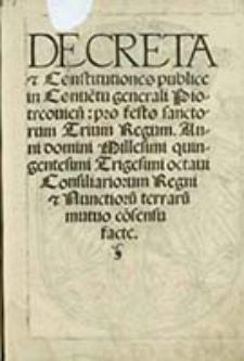 Decreta & Constitutiones publice in Conue[n]tu[s] generali Piotrcouien[sis] [...] : Consiliariorum Regni & Nunctioru terraru mutuo cosensu facte