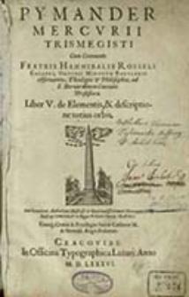 Pymander Mercvrii Trismegisti. Lib. 5, de Elementis, & descriptione totuis orbis / Cum Commento Fratris Hannibalis Rosseli...