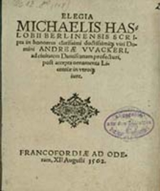 Elegia Michaelis Haslobii Berlinensis Scripta in honorem clarissimi doctissimique viri Domini Andreae VVackeri, ad ciuitatem Dantiscanam profecturi, post accepta ornamenta Licentiae in vtroque iure