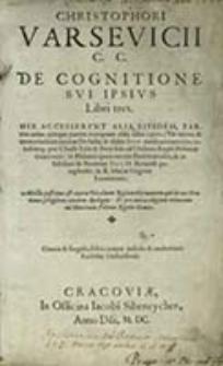 Christophori Varsevicii C. C. De Cognitione Svi Ipsivs Libri Tres. His Accesservnt Alia Eivsdem, Partim antea quoque partim nunquam alias edita opera [...]