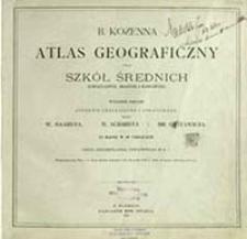 B. Kozenna atlas geograficzny dla szkół średnich (gimnazyalnych, realnych i handlowych) / oprac. przez W. Haardta, W. Schmidta i Br. Gustawicza