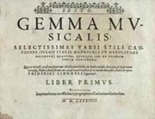 Gemma Mvsicalis : Selectissimas Varii Stili Cantiones (Vvlgo Italis Madrigali Et Napolitane Dicvntvr) Qvatvor, Qvinqve, Sex Et Plvrivm Vocvm Continens: Quæ ex diversis præstantißimorum Musicorum libellis, in Italia excusis, decerptæ, & in gratiam utriusq[ue] Musicæ studiosorum, uni quasi corpori insertæ & in lucem editæ sunt. Liber Primus. Sesto / studio & opera Friderici Lindneri [...]
