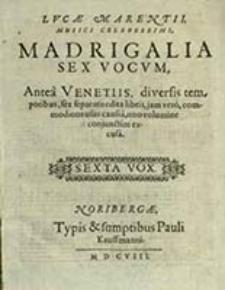 Lucae Marentii Madrigali A Sex Vocvm : Antea Venetiis, diversis temporibus, sex separatis edita libris, jam vero, commodioris usus causa, uno volumine conjunctim excusa. Sexta Vox