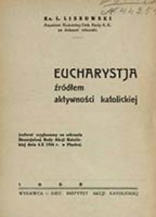 Eucharystja źródłem aktywności katolickiej : (referat wygłoszony na zebraniu Djecezjalnej Rady Akcji Katolickiej dnia 4.X 1934 r. w Płocku) / L. Lissowski