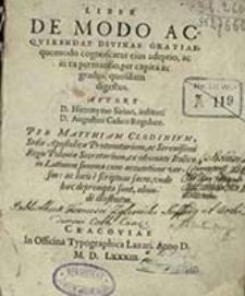 Liber De Modo Acqvirendae Divinae Gratiae, quomodo cognoscatur eius adeptio, ac in ea permansio, per capita ac gradus quosdam / avtore Hieronymo Sirino, Augustini [...] ; per Matthiam Clodinivm [...] ex idiomate Italico [...] illustratus