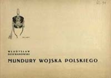 Mundury Wojska Polskiego 1700-1937 / oprac. Władysław Dziewanowski przy współudziale Józefa Konopki ; tabl. i oprac. graf. Xawerego Koźmińskiego i Stanisława Haykowskiego]