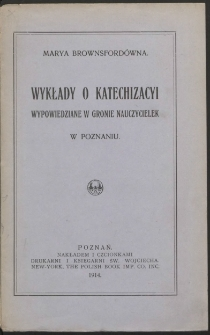 Wykłady o katechizacyi wypowiedziene w gronie nauczycielek w Poznaniu / Marya Brownsfordówna.