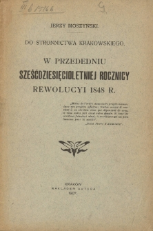 Do Stronnictwa Krakowskiego w przededniu sześćdziesięcioletniej rocznicy rewolucyi 1848 r. / Jerzy Moszyński.