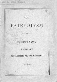 Nasz patryotyzm : podstawy programu współczesnej polityki narodowej.