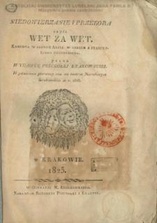 Niedowierzanie i przekora czyli Wet za wet / komedya w jednym akcie wierszem z francuskiego przerobiona przez wydawcę Pszczółki Krakowskiej wystawiona pierwszy raz na teatrze Narodowym Krakowskim w r. 1818.