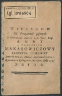 Wierszow Od Przyiacioł pisanych Z okoliczności śmierci ś. p. Jmci Pani Anny z Brzyskich Makarowiczowy Radczyny Lubelskiey Zmarłey dnia 29. Marca, a pochowaney dnia I. Kwietnia w kollegiacie Lebelskiey Roku 1783 : Zbior.