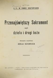 Przenajświętszy Sakrament czyli Dzieła i drogi Boże / Fr. W. Faber ; tł. z ang. Adela Dziewiecka.