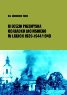 Diecezja przemyska obrządku łacińskiego w warunkach okupacji niemieckiej i sowieckiej 1939 - 1944/1945 / Sławomir Zych.