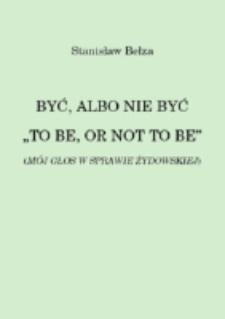 """Być, albo nie być """"To be, or not to be"""" (Mój głos w sprawie żydowskiej) / Stanisław Bełza."""