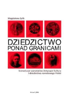 Dziedzictwo ponad granicami : scenariusze warsztatów dotyczące kultury i dziedzictwa narodowego Polski / Magdalena Zylik.