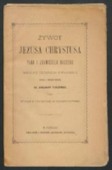 Żywot Jezusa Chrystusa Pana i Zbawiciela Naszego : według czterech Ewangelii / napisał i uwagami objaśnił Apolinary Tłoczyński.
