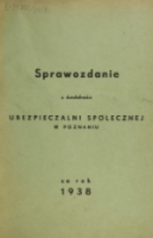 Sprawozdanie z Działalności Ubezpieczalni Społecznej w Poznaniu za Rok 1938