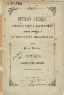 Historya o ucisku Kościoła grecko-katolickiego przez Moskali w dyecezyi chełmskiej / napisał Piotr Zbrożek.