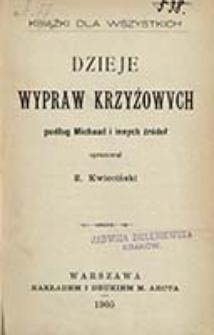 Dzieje wypraw krzyżowych podług Michaud i innych źródeł / opracował Z. Kwieciński